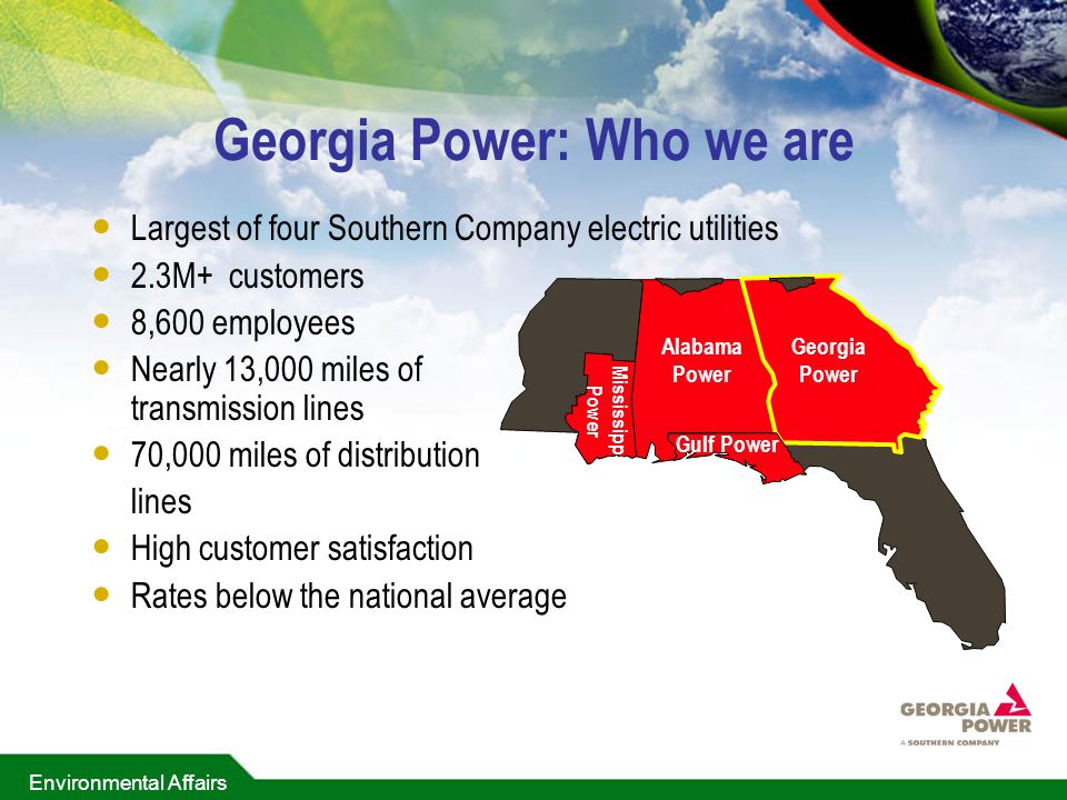 Environmental Affairs Georgia Power: Who we are Largest of four Southern Company electric utilities 2.3M+ customers 8,600 employees Nearly 13,000 miles of transmission lines 70,000 miles of distribution lines High customer satisfaction Rates below the national average Georgi a Power Alabam a Power Gulf Power Mississippi Power Georgia Power Alabama Power