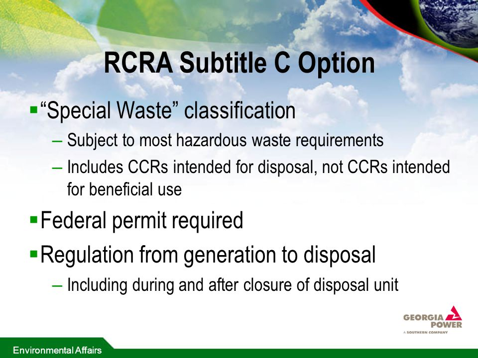 Environmental Affairs RCRA Subtitle C Option  Special Waste classification – Subject to most hazardous waste requirements – Includes CCRs intended for disposal, not CCRs intended for beneficial use  Federal permit required  Regulation from generation to disposal – Including during and after closure of disposal unit