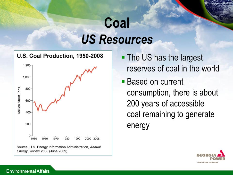 Environmental Affairs Coal US Resources  The US has the largest reserves of coal in the world  Based on current consumption, there is about 200 years of accessible coal remaining to generate energy