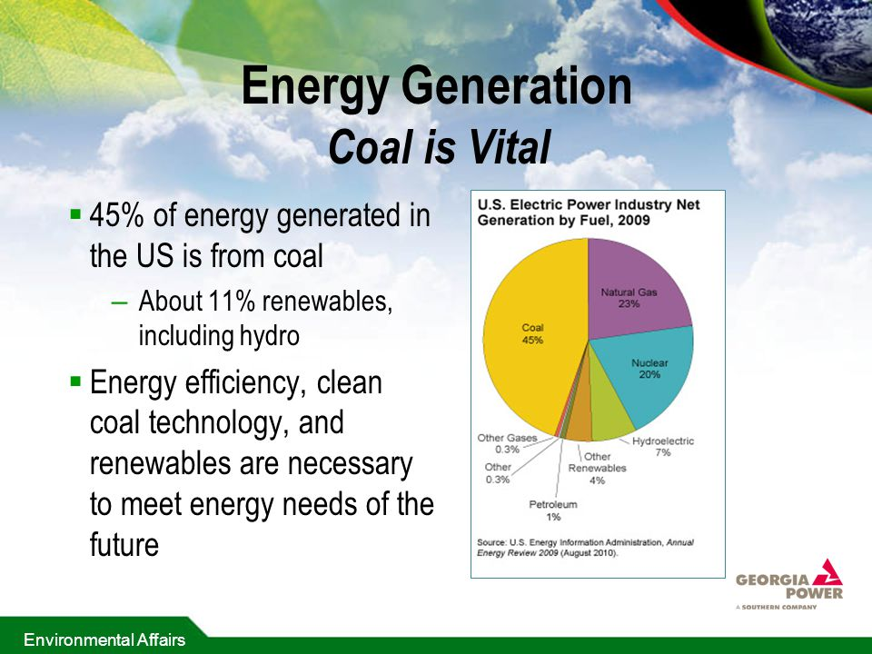 Environmental Affairs Energy Generation Coal is Vital  45% of energy generated in the US is from coal – About 11% renewables, including hydro  Energy efficiency, clean coal technology, and renewables are necessary to meet energy needs of the future