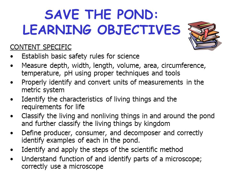 SAVE THE POND: LEARNING OBJECTIVES CONTENT SPECIFIC Establish basic safety rules for science Measure depth, width, length, volume, area, circumference, temperature, pH using proper techniques and tools Properly identify and convert units of measurements in the metric system Identify the characteristics of living things and the requirements for life Classify the living and nonliving things in and around the pond and further classify the living things by kingdom Define producer, consumer, and decomposer and correctly identify examples of each in the pond.