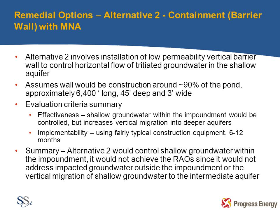 Remedial Options – Alternative 2 - Containment (Barrier Wall) with MNA Alternative 2 involves installation of low permeability vertical barrier wall to control horizontal flow of tritiated groundwater in the shallow aquifer Assumes wall would be construction around ~90% of the pond, approximately 6,400 ' long, 45' deep and 3' wide Evaluation criteria summary Effectiveness – shallow groundwater within the impoundment would be controlled, but increases vertical migration into deeper aquifers Implementability – using fairly typical construction equipment, 6-12 months Summary – Alternative 2 would control shallow groundwater within the impoundment, it would not achieve the RAOs since it would not address impacted groundwater outside the impoundment or the vertical migration of shallow groundwater to the intermediate aquifer
