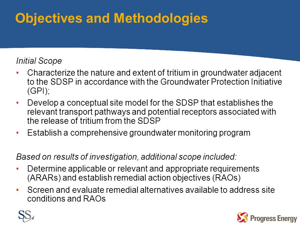 Objectives and Methodologies Initial Scope Characterize the nature and extent of tritium in groundwater adjacent to the SDSP in accordance with the Groundwater Protection Initiative (GPI); Develop a conceptual site model for the SDSP that establishes the relevant transport pathways and potential receptors associated with the release of tritium from the SDSP Establish a comprehensive groundwater monitoring program Based on results of investigation, additional scope included: Determine applicable or relevant and appropriate requirements (ARARs) and establish remedial action objectives (RAOs) Screen and evaluate remedial alternatives available to address site conditions and RAOs