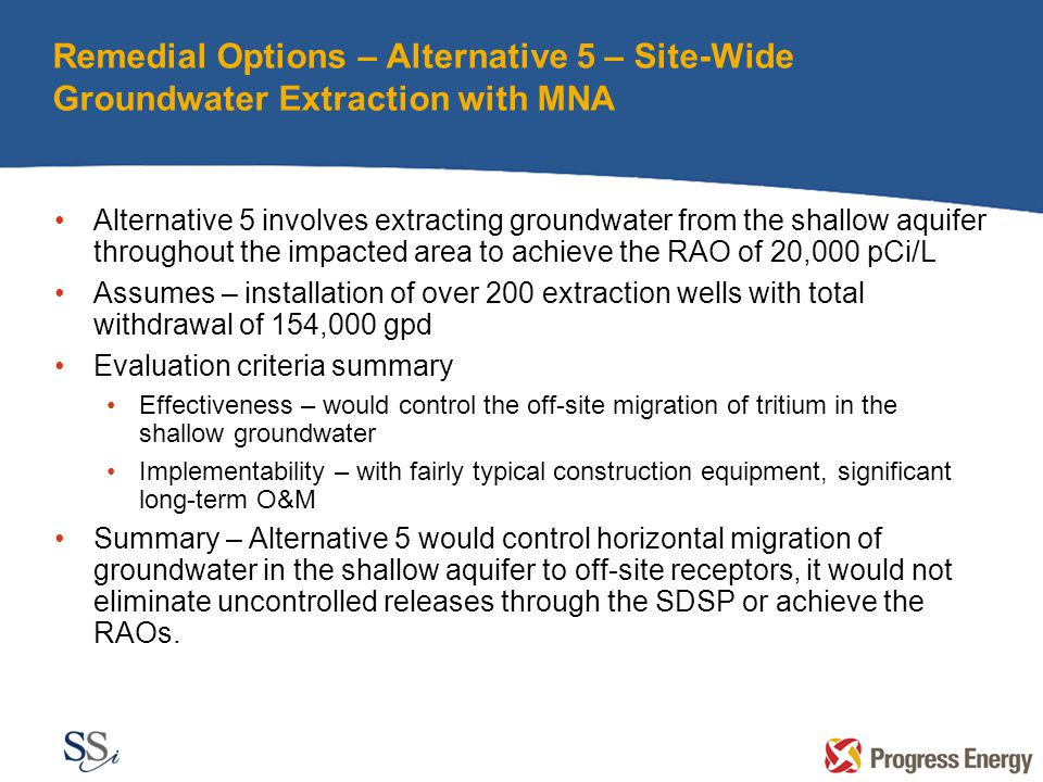 Remedial Options – Alternative 5 – Site-Wide Groundwater Extraction with MNA Alternative 5 involves extracting groundwater from the shallow aquifer throughout the impacted area to achieve the RAO of 20,000 pCi/L Assumes – installation of over 200 extraction wells with total withdrawal of 154,000 gpd Evaluation criteria summary Effectiveness – would control the off-site migration of tritium in the shallow groundwater Implementability – with fairly typical construction equipment, significant long-term O&M Summary – Alternative 5 would control horizontal migration of groundwater in the shallow aquifer to off-site receptors, it would not eliminate uncontrolled releases through the SDSP or achieve the RAOs.