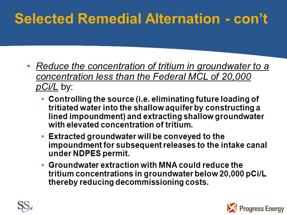 Selected Remedial Alternation - con't Reduce the concentration of tritium in groundwater to a concentration less than the Federal MCL of 20,000 pCi/L by: Controlling the source (i.e.