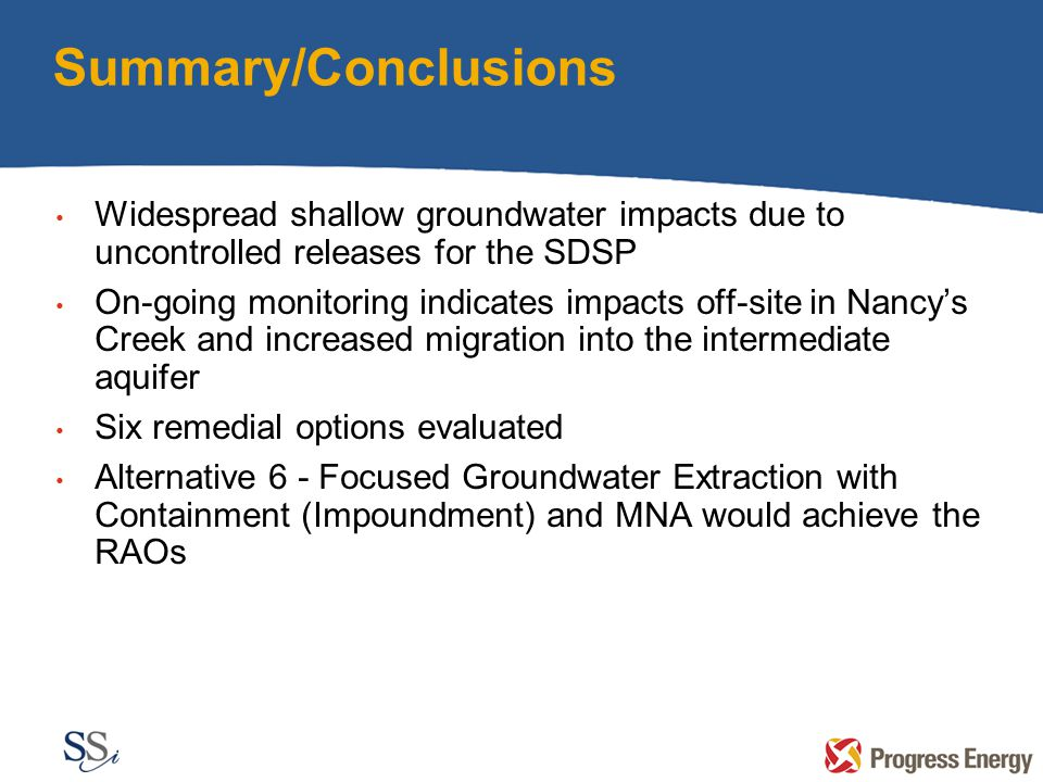 Summary/Conclusions Widespread shallow groundwater impacts due to uncontrolled releases for the SDSP On-going monitoring indicates impacts off-site in Nancy's Creek and increased migration into the intermediate aquifer Six remedial options evaluated Alternative 6 - Focused Groundwater Extraction with Containment (Impoundment) and MNA would achieve the RAOs
