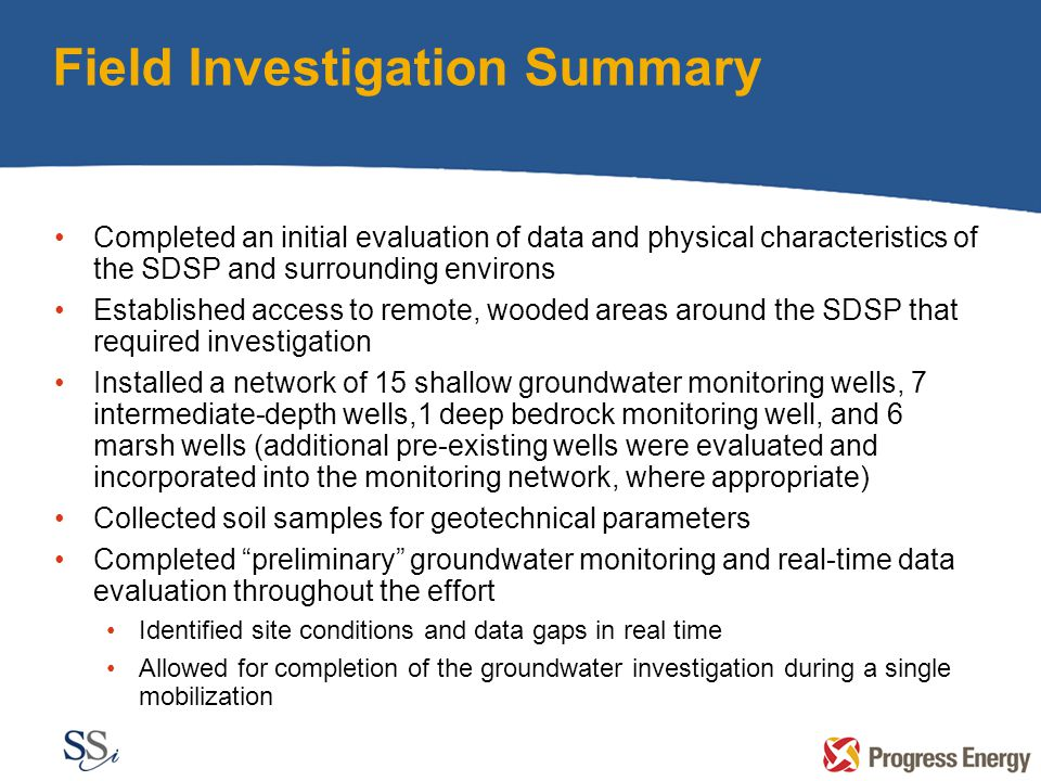 Field Investigation Summary Completed an initial evaluation of data and physical characteristics of the SDSP and surrounding environs Established access to remote, wooded areas around the SDSP that required investigation Installed a network of 15 shallow groundwater monitoring wells, 7 intermediate-depth wells,1 deep bedrock monitoring well, and 6 marsh wells (additional pre-existing wells were evaluated and incorporated into the monitoring network, where appropriate) Collected soil samples for geotechnical parameters Completed preliminary groundwater monitoring and real-time data evaluation throughout the effort Identified site conditions and data gaps in real time Allowed for completion of the groundwater investigation during a single mobilization