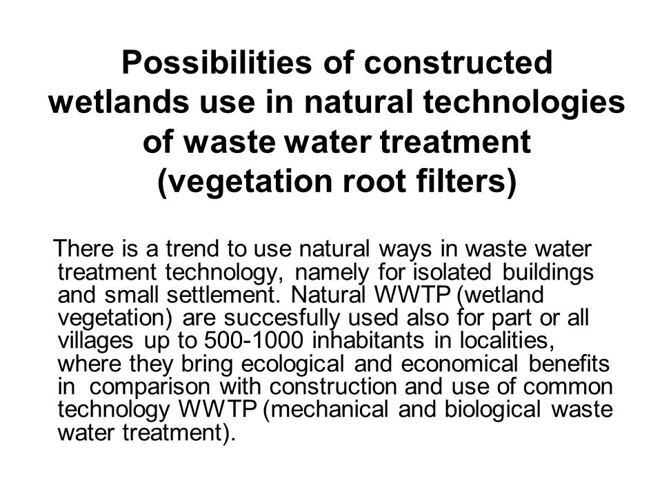 Possibilities of constructed wetlands use in natural technologies of waste water treatment (vegetation root filters) There is a trend to use natural ways in waste water treatment technology, namely for isolated buildings and small settlement.