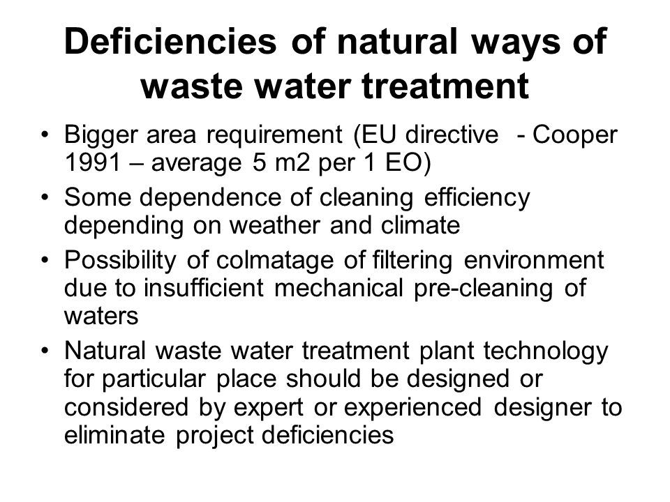 Deficiencies of natural ways of waste water treatment Bigger area requirement (EU directive - Cooper 1991 – average 5 m2 per 1 EO) Some dependence of cleaning efficiency depending on weather and climate Possibility of colmatage of filtering environment due to insufficient mechanical pre-cleaning of waters Natural waste water treatment plant technology for particular place should be designed or considered by expert or experienced designer to eliminate project deficiencies