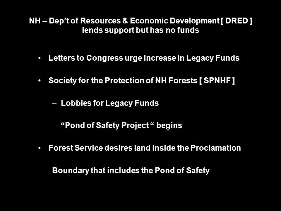 NH – Dep't of Resources & Economic Development [ DRED ] lends support but has no funds Letters to Congress urge increase in Legacy Funds Society for the Protection of NH Forests [ SPNHF ] –Lobbies for Legacy Funds – Pond of Safety Project begins Forest Service desires land inside the Proclamation Boundary that includes the Pond of Safety