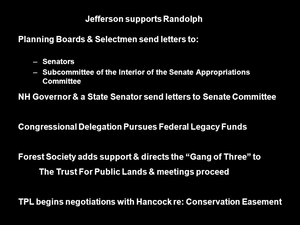 Jefferson supports Randolph Planning Boards & Selectmen send letters to: –Senators –Subcommittee of the Interior of the Senate Appropriations Committee NH Governor & a State Senator send letters to Senate Committee Congressional Delegation Pursues Federal Legacy Funds Forest Society adds support & directs the Gang of Three to The Trust For Public Lands & meetings proceed TPL begins negotiations with Hancock re: Conservation Easement