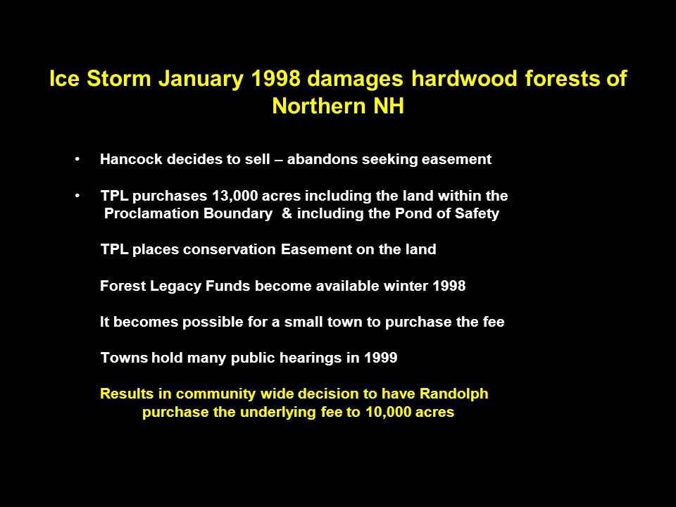 Ice Storm January 1998 damages hardwood forests of Northern NH Hancock decides to sell – abandons seeking easement TPL purchases 13,000 acres including the land within the Proclamation Boundary & including the Pond of Safety TPL places conservation Easement on the land Forest Legacy Funds become available winter 1998 It becomes possible for a small town to purchase the fee Towns hold many public hearings in 1999 Results in community wide decision to have Randolph purchase the underlying fee to 10,000 acres