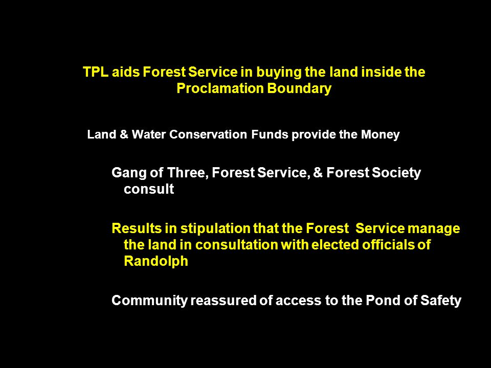TPL aids Forest Service in buying the land inside the Proclamation Boundary Land & Water Conservation Funds provide the Money Gang of Three, Forest Service, & Forest Society consult Results in stipulation that the Forest Service manage the land in consultation with elected officials of Randolph Community reassured of access to the Pond of Safety