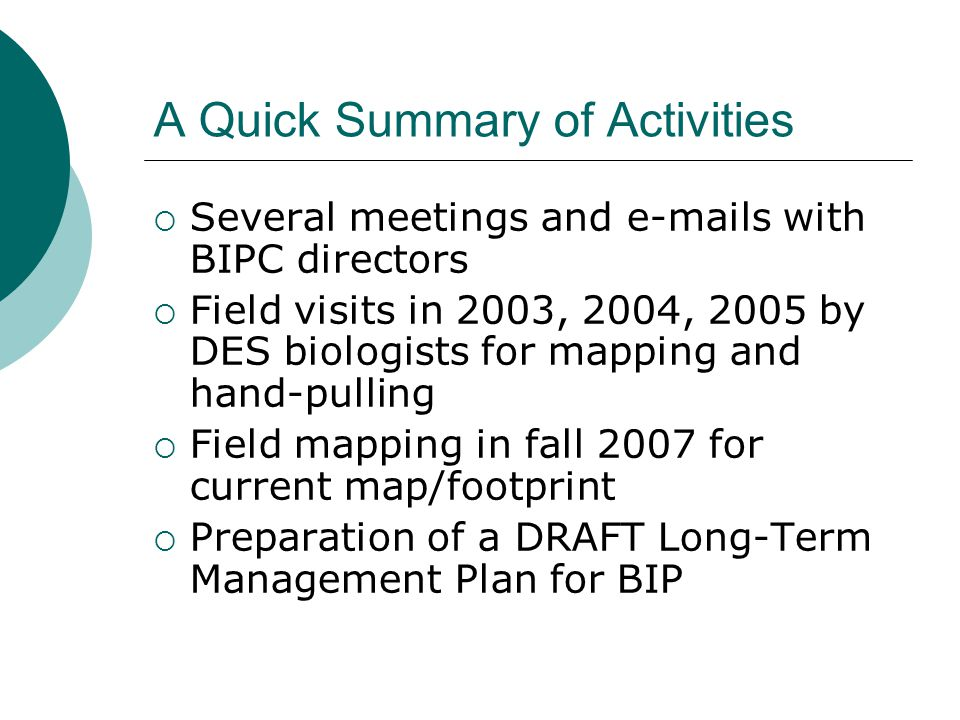 A Quick Summary of Activities  Several meetings and e-mails with BIPC directors  Field visits in 2003, 2004, 2005 by DES biologists for mapping and hand-pulling  Field mapping in fall 2007 for current map/footprint  Preparation of a DRAFT Long-Term Management Plan for BIP