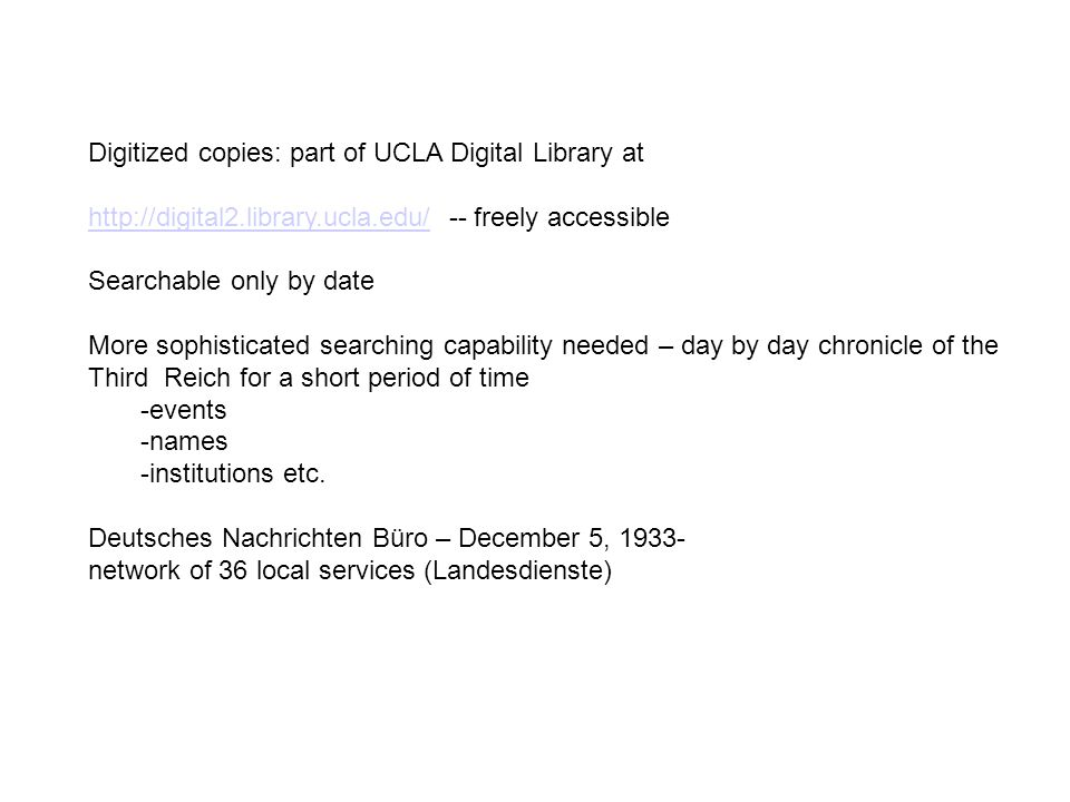 Digitized copies: part of UCLA Digital Library at http://digital2.library.ucla.edu/http://digital2.library.ucla.edu/ -- freely accessible Searchable only by date More sophisticated searching capability needed – day by day chronicle of the Third Reich for a short period of time -events -names -institutions etc.