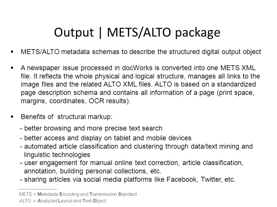 Output | METS/ALTO package  METS/ALTO metadata schemas to describe the structured digital output object  A newspaper issue processed in docWorks is converted into one METS XML file.