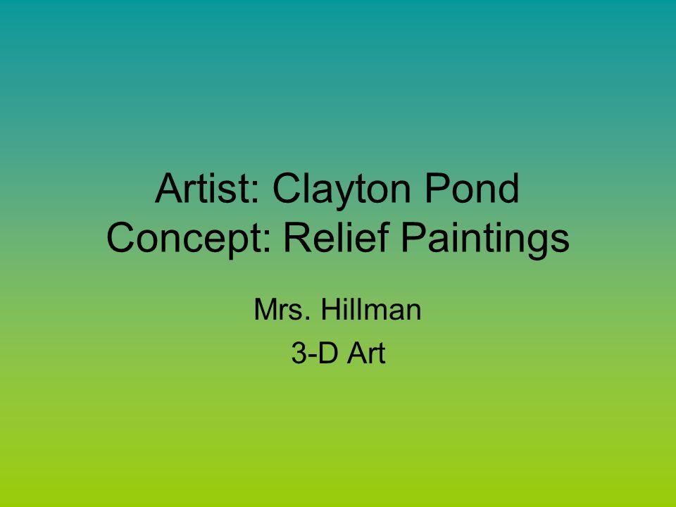 Artist: Clayton Pond Concept: Relief Paintings Mrs. Hillman 3-D Art