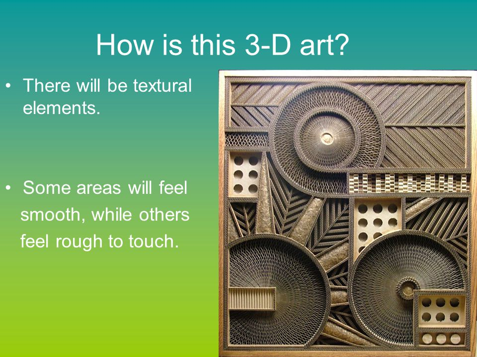 How is this 3-D art? There will be textural elements. Some areas will feel smooth, while others feel rough to touch.