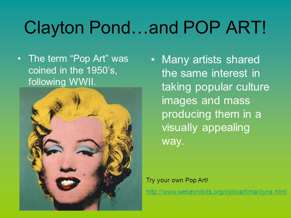 "Clayton Pond…and POP ART! The term ""Pop Art"" was coined in the 1950's, following WWII. Many artists shared the same interest in taking popular culture"