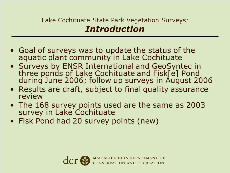Lake Cochituate State Park Vegetation Surveys: Key Findings Overall plant coverage and density was similar to 2005 survey Eurasian milfoil found in all ponds except Fisk Pond; mostly low density except for South Pond and a few areas in Middle Pond Variable milfoil dense in Fisk Pond, a few plants in South Pond Curly leaf pondweed found in Middle and South Ponds Water chestnut dense in Fisk pond, a few plants in South Pond