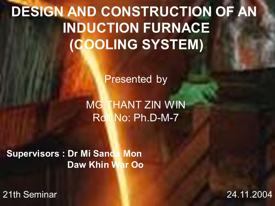 DESIGN AND CONSTRUCTION OF AN INDUCTION FURNACE (COOLING SYSTEM) Presented by MG THANT ZIN WIN Roll No: Ph.D-M-7 Supervisors : Dr Mi Sanda Mon Daw Khin War Oo 21th Seminar 24.11.2004