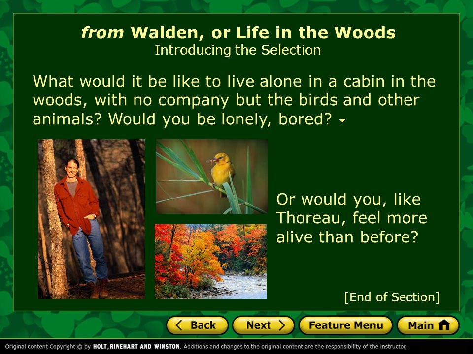 [End of Section] from Walden, or Life in the Woods Introducing the Selection What would it be like to live alone in a cabin in the woods, with no company but the birds and other animals.