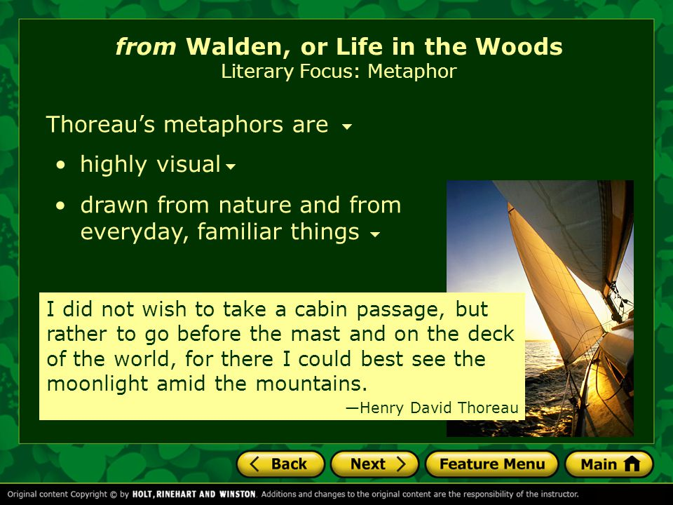 from Walden, or Life in the Woods Literary Focus: Metaphor drawn from nature and from everyday, familiar things Thoreau's metaphors are highly visual I did not wish to take a cabin passage, but rather to go before the mast and on the deck of the world, for there I could best see the moonlight amid the mountains.