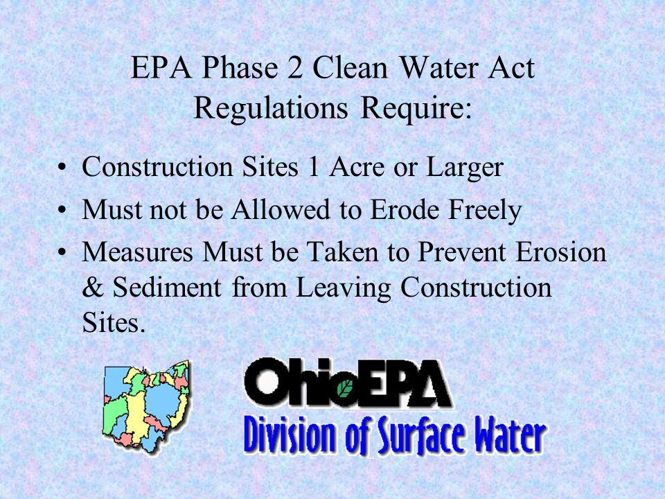 EPA Phase 2 Clean Water Act Regulations Require: Construction Sites 1 Acre or Larger Must not be Allowed to Erode Freely Measures Must be Taken to Prevent Erosion & Sediment from Leaving Construction Sites.