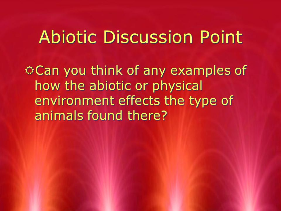 Abiotic Discussion Point RCan you think of any examples of how the abiotic or physical environment effects the type of animals found there?