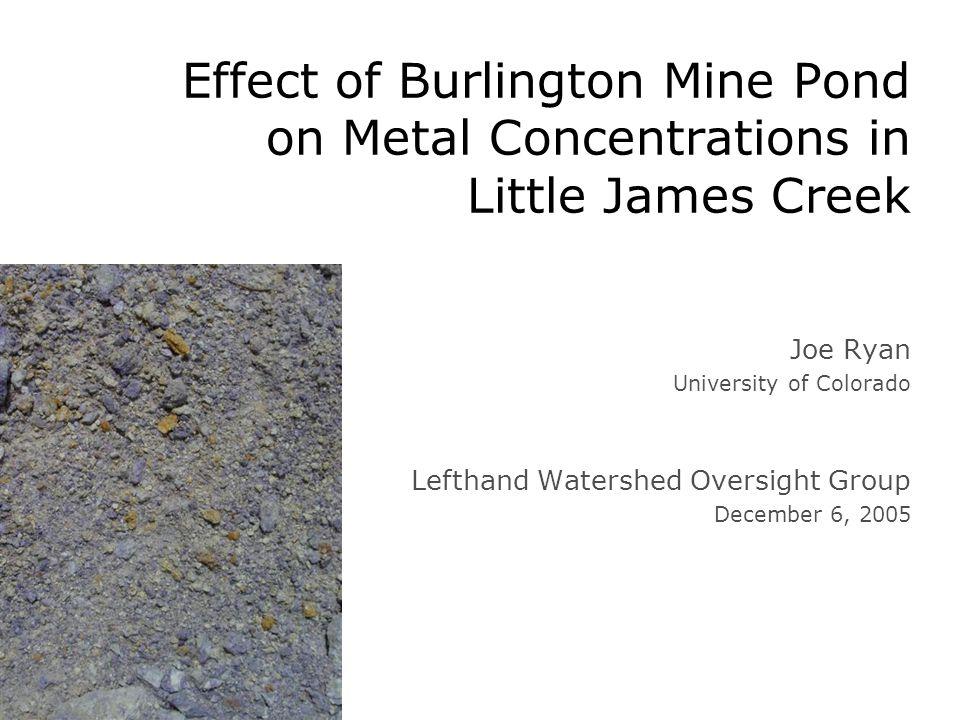 Effect of Burlington Mine Pond on Metal Concentrations in Little James Creek Joe Ryan University of Colorado Lefthand Watershed Oversight Group December 6, 2005