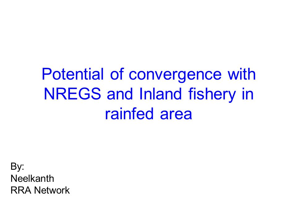 Potential of convergence with NREGS and Inland fishery in rainfed area By: Neelkanth RRA Network