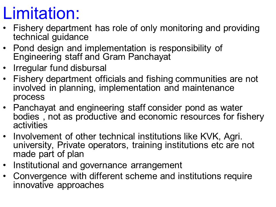 Limitation: Fishery department has role of only monitoring and providing technical guidance Pond design and implementation is responsibility of Engineering staff and Gram Panchayat Irregular fund disbursal Fishery department officials and fishing communities are not involved in planning, implementation and maintenance process Panchayat and engineering staff consider pond as water bodies, not as productive and economic resources for fishery activities Involvement of other technical institutions like KVK, Agri.