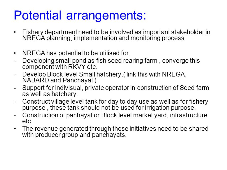 Potential arrangements: Fishery department need to be involved as important stakeholder in NREGA planning, implementation and monitoring process NREGA has potential to be utilised for: -Developing small pond as fish seed rearing farm, converge this component with RKVY etc.