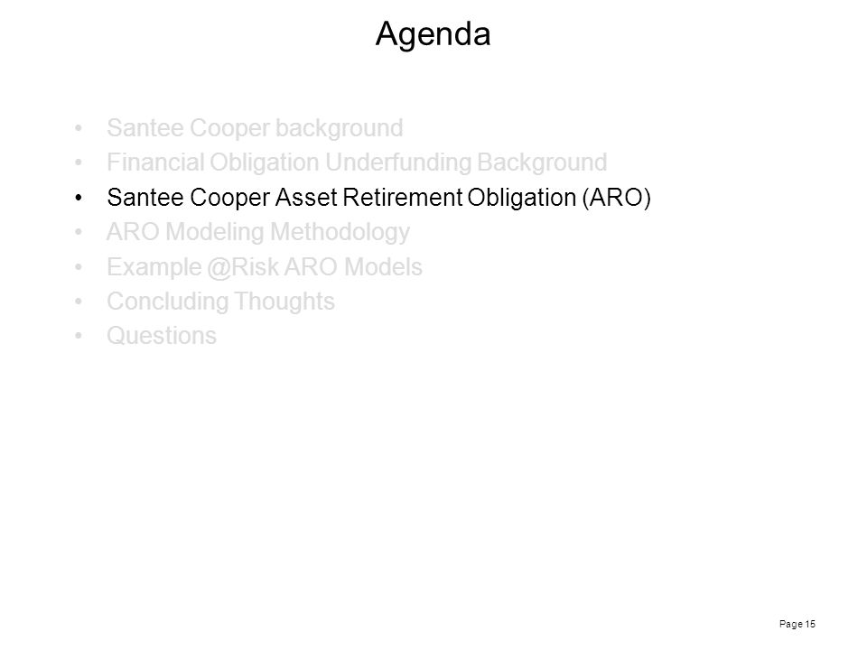 Page 15 Agenda Santee Cooper background Financial Obligation Underfunding Background Santee Cooper Asset Retirement Obligation (ARO) ARO Modeling Methodology Example @Risk ARO Models Concluding Thoughts Questions