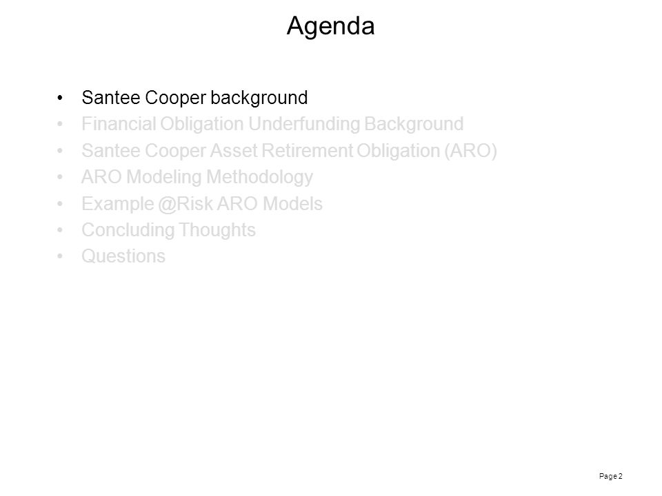 Page 2 Agenda Santee Cooper background Financial Obligation Underfunding Background Santee Cooper Asset Retirement Obligation (ARO) ARO Modeling Methodology Example @Risk ARO Models Concluding Thoughts Questions