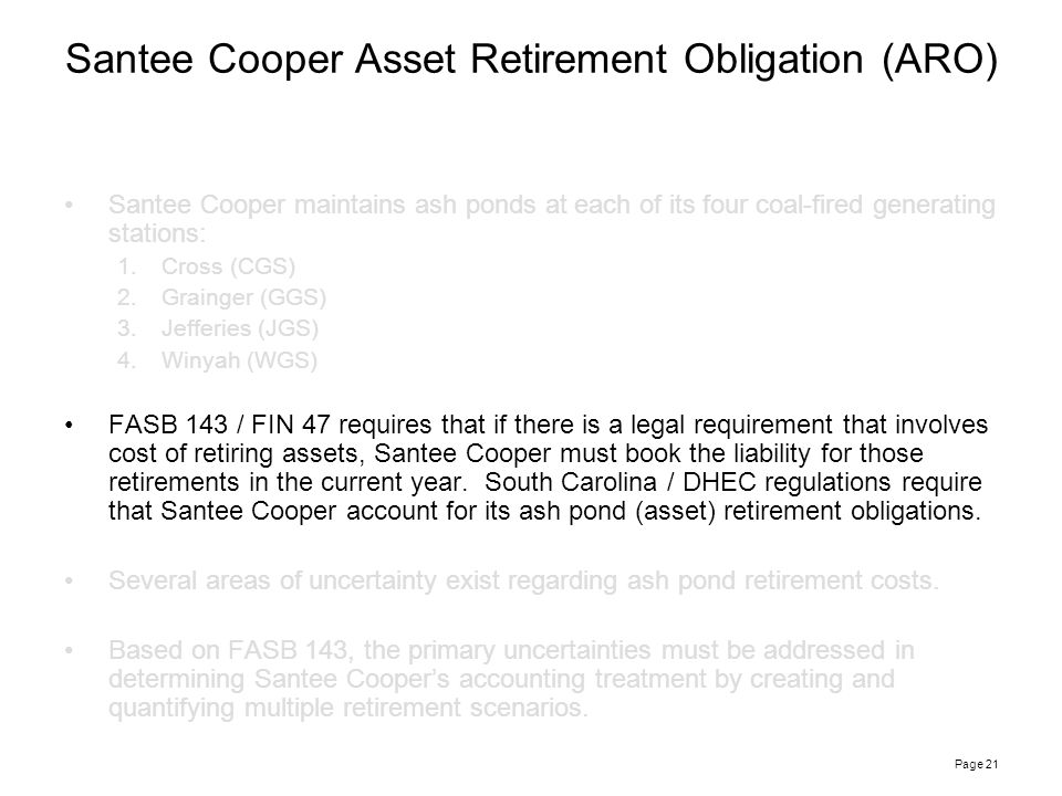 Page 21 Santee Cooper maintains ash ponds at each of its four coal-fired generating stations: 1.Cross (CGS) 2.Grainger (GGS) 3.Jefferies (JGS) 4.Winyah (WGS) FASB 143 / FIN 47 requires that if there is a legal requirement that involves cost of retiring assets, Santee Cooper must book the liability for those retirements in the current year.