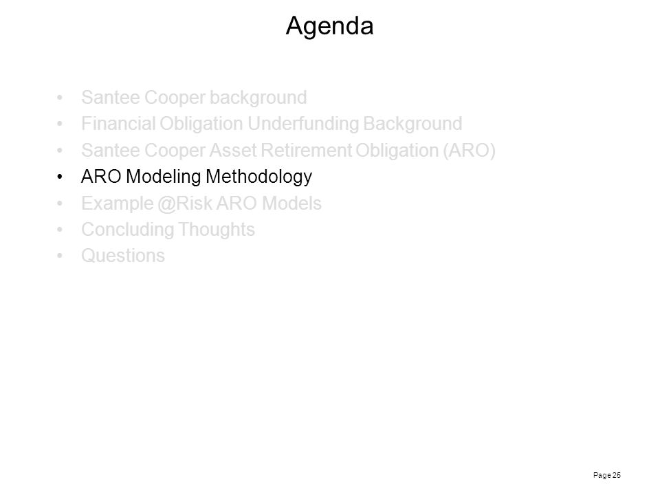 Page 25 Agenda Santee Cooper background Financial Obligation Underfunding Background Santee Cooper Asset Retirement Obligation (ARO) ARO Modeling Methodology Example @Risk ARO Models Concluding Thoughts Questions