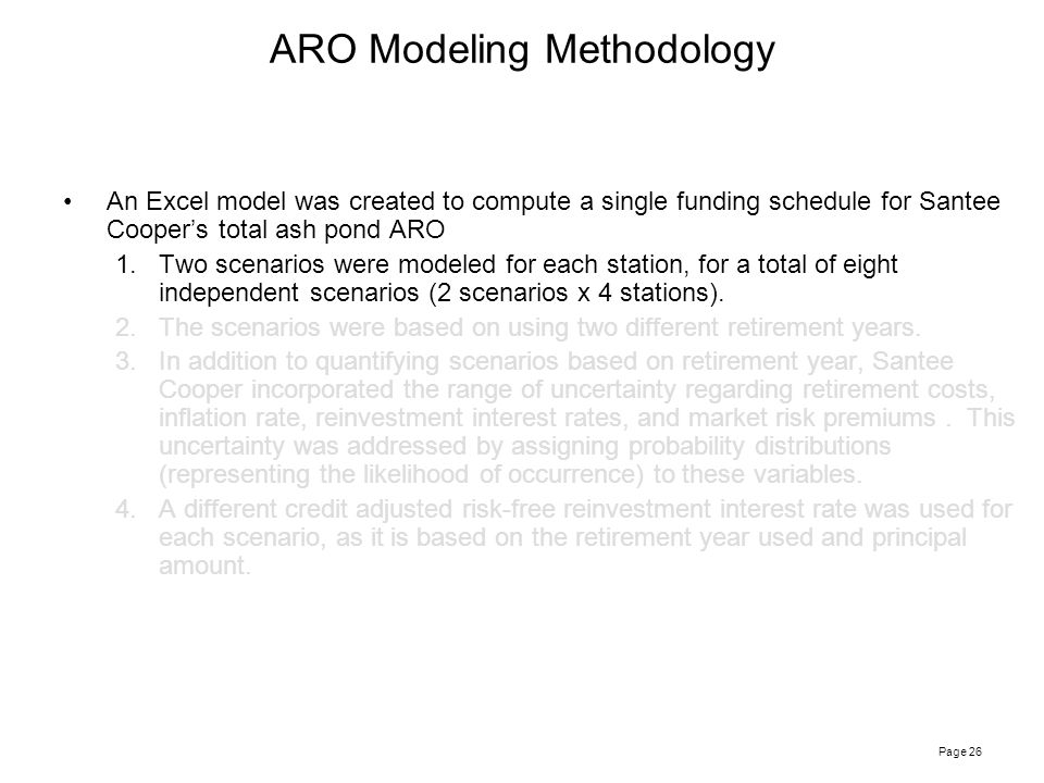 Page 26 ARO Modeling Methodology An Excel model was created to compute a single funding schedule for Santee Cooper's total ash pond ARO 1.Two scenarios were modeled for each station, for a total of eight independent scenarios (2 scenarios x 4 stations).