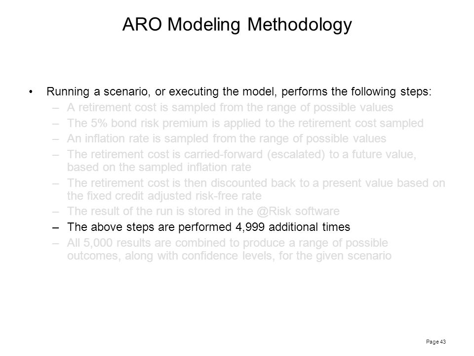Page 43 Running a scenario, or executing the model, performs the following steps: –A retirement cost is sampled from the range of possible values –The 5% bond risk premium is applied to the retirement cost sampled –An inflation rate is sampled from the range of possible values –The retirement cost is carried-forward (escalated) to a future value, based on the sampled inflation rate –The retirement cost is then discounted back to a present value based on the fixed credit adjusted risk-free rate –The result of the run is stored in the @Risk software –The above steps are performed 4,999 additional times –All 5,000 results are combined to produce a range of possible outcomes, along with confidence levels, for the given scenario ARO Modeling Methodology