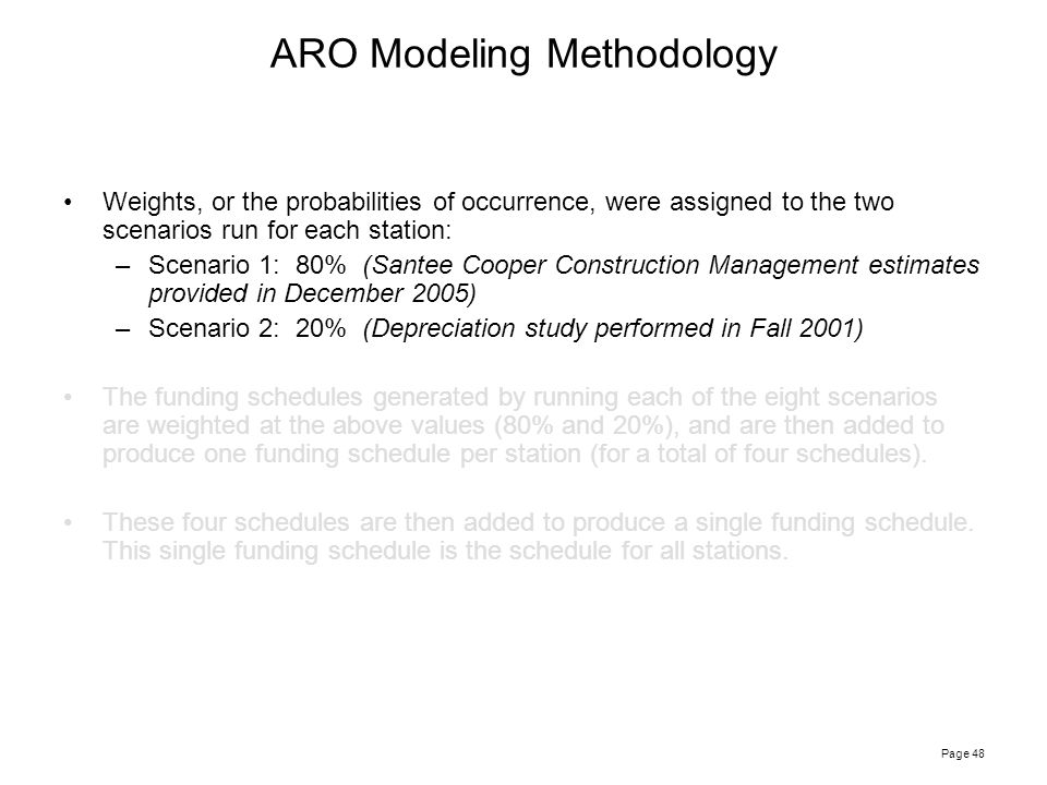 Page 48 ARO Modeling Methodology Weights, or the probabilities of occurrence, were assigned to the two scenarios run for each station: –Scenario 1: 80% (Santee Cooper Construction Management estimates provided in December 2005) –Scenario 2: 20% (Depreciation study performed in Fall 2001) The funding schedules generated by running each of the eight scenarios are weighted at the above values (80% and 20%), and are then added to produce one funding schedule per station (for a total of four schedules).