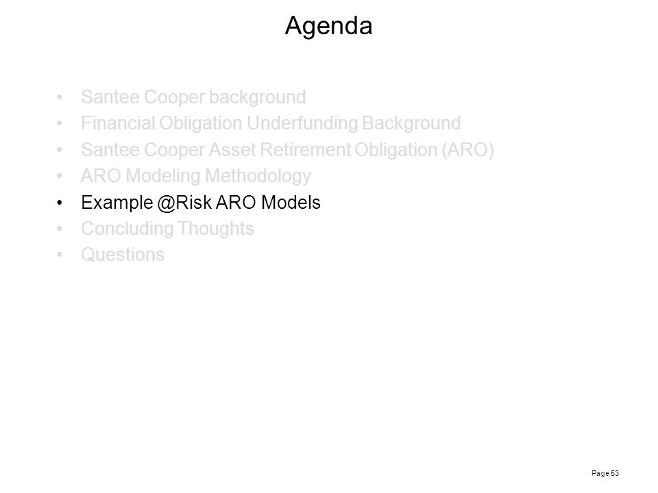 Page 53 Agenda Santee Cooper background Financial Obligation Underfunding Background Santee Cooper Asset Retirement Obligation (ARO) ARO Modeling Methodology Example @Risk ARO Models Concluding Thoughts Questions