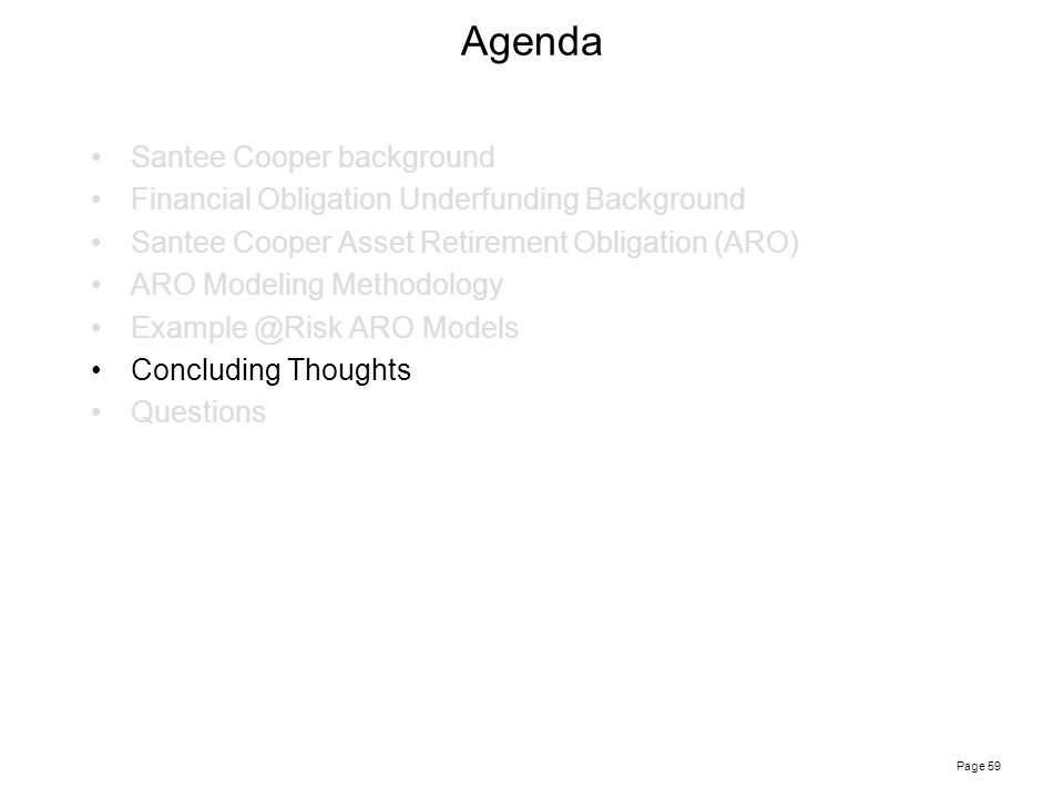 Page 59 Agenda Santee Cooper background Financial Obligation Underfunding Background Santee Cooper Asset Retirement Obligation (ARO) ARO Modeling Methodology Example @Risk ARO Models Concluding Thoughts Questions