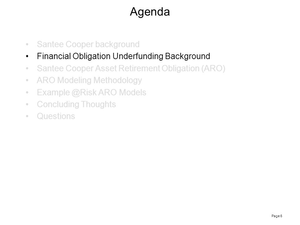 Page 6 Agenda Santee Cooper background Financial Obligation Underfunding Background Santee Cooper Asset Retirement Obligation (ARO) ARO Modeling Methodology Example @Risk ARO Models Concluding Thoughts Questions