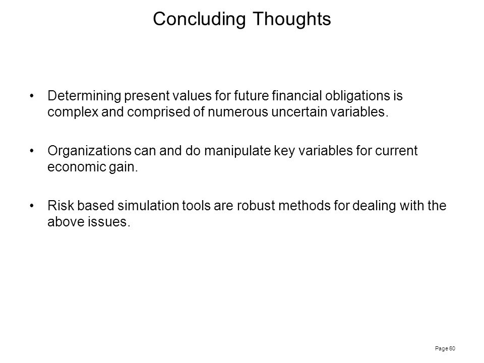 Page 60 Determining present values for future financial obligations is complex and comprised of numerous uncertain variables. Organizations can and do