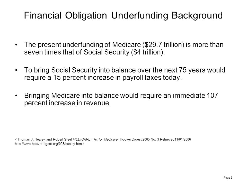 Page 9 Financial Obligation Underfunding Background The present underfunding of Medicare ($29.7 trillion) is more than seven times that of Social Security ($4 trillion).