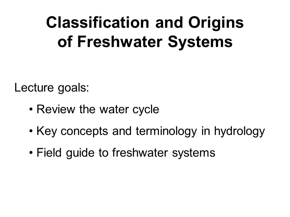 Classification and Origins of Freshwater Systems Lecture goals: Review the water cycle Key concepts and terminology in hydrology Field guide to freshwater systems