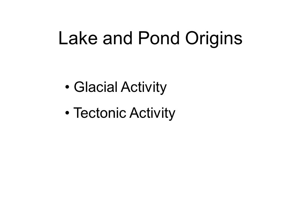 Lake and Pond Origins Glacial Activity Tectonic Activity