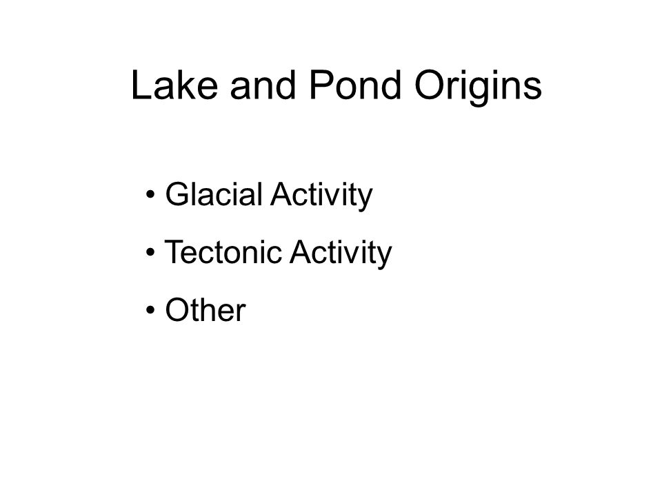 Lake and Pond Origins Glacial Activity Tectonic Activity Other