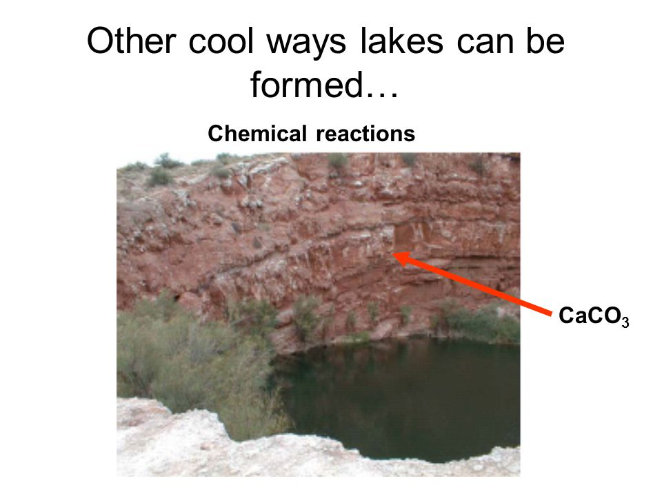 Other cool ways lakes can be formed… Chemical reactions CaCO 3