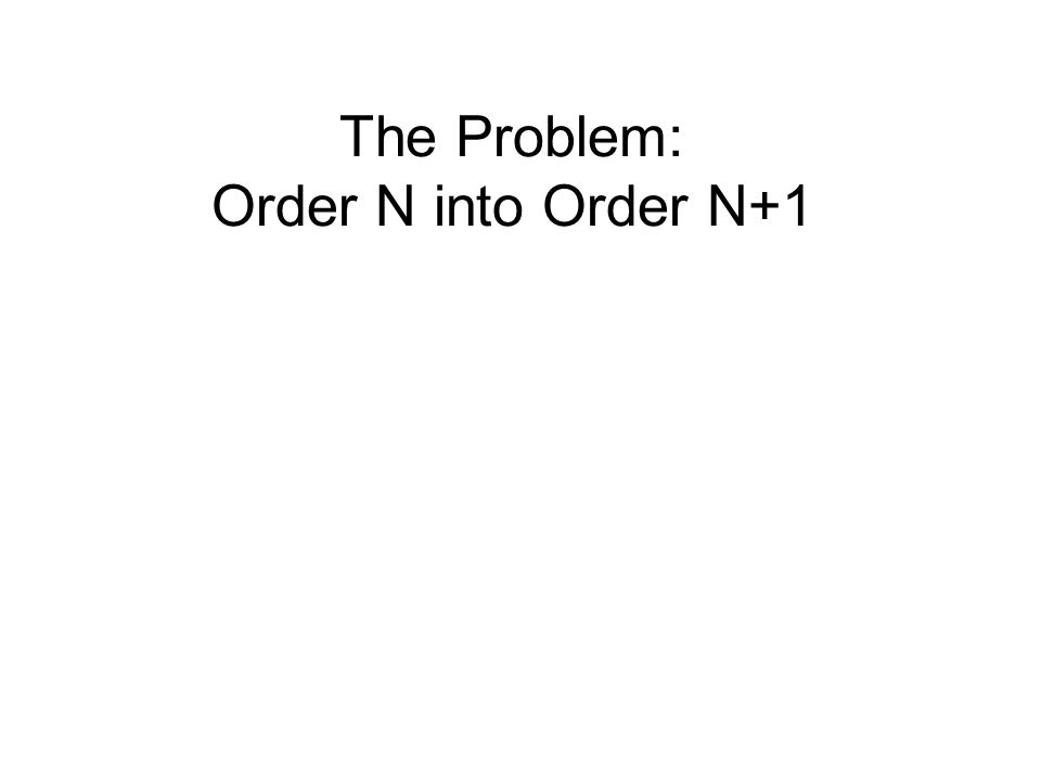The Problem: Order N into Order N+1